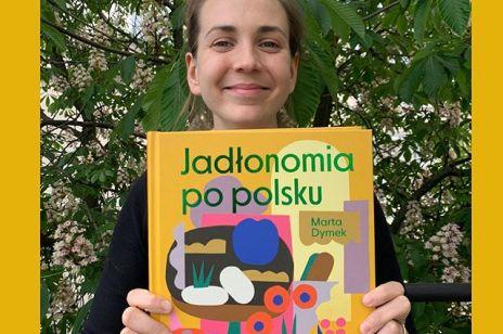 """Marta Dymek o """"Jadłonomii po polsku"""": """"To książka o kuchni polskiej na miarę naszych czasów""""[wywiad]"""